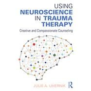Using Neuroscience in Trauma Therapy: Creative and Compassionate Counseling by Uhernik; Julie A., 9781138888111