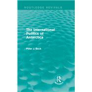 The International Politics of Antarctica (Routledge Revivals) by Beck; Peter J., 9781138018112