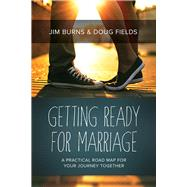 Getting Ready for Marriage A Practical Road Map for Your Journey Together by Burns, Jim; Fields, Doug, 9781434708113
