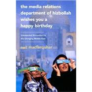 The Media Relations Department of Hizbollah Wishes You a Happy Birthday: Unexpected Encounters in the Changing Middle East by Macfarquhar, Neil, 9781586488116