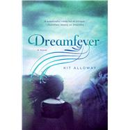 Dreamfever A novel by Alloway, Kit, 9781250078117