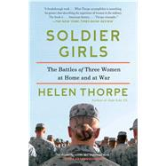 Soldier Girls: The Battles of Three Women at Home and at War by Thorpe, Helen, 9781451668117