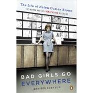 Bad Girls Go Everywhere : The Life of Helen Gurley Brown, the Woman Behind Cosmopolitan Magazine by Scanlon, Jennifer, 9780143118121