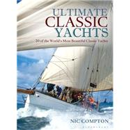Ultimate Classic Yachts 20 of the World's Most Beautiful Classic Yachts by Compton, Nic, 9781472918123