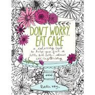 Don't Worry, Eat Cake A Coloring Book to Help You Feel a Little Bit Better about Everything by Vaz, Katie, 9781449478124