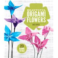 Beautiful Origami Flowers 23 Blooms to Fold by Oprea, Anca, 9781454708124
