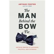 The Man Behind the Bow Tie Arthur Porter on Business, Politics and Intrigue by Porter, Arthur ; Todd, T. R., 9781927958124