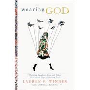 Wearing God: Clothing, Laughter, Fire, and Other Overlooked Ways of Meeting God by Winner, Lauren F., 9780061768125