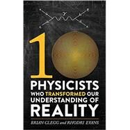 Ten Physicists Who Transformed Our Understanding of Reality by Clegg, Brian; Evans, Rhodri, 9780762458127