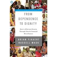 From Dependence to Dignity: How to Alleviate Poverty Through Church-centered Microfinance by Fikkert, Brian; Mask, Russell, 9780310518129