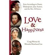 Love and Happiness Eros According to Dante, Shakespeare, Jane Austen, and the Rev. Al Green by Werner, Craig; Lee, Rhonda Mawhood, 9781940468129