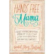 Hands Free Mama: A Guide to Putting Down the Phone, Burning the To-do List, and Letting Go of Perfection to Grasp What Really Matters! by Stafford, Rachel Macy, 9780310338130