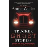 Trucker Ghost Stories And Other True Tales of Haunted Highways, Weird Encounters, and Legends of the Road by Wilder, Annie; Wilder, Annie, 9780765368133