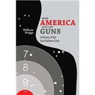 How America Got Its Guns by Briggs, William, 9780826358134