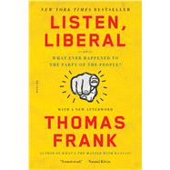 Listen, Liberal Or, What Ever Happened to the Party of the People? by Frank, Thomas, 9781250118134