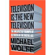 Television Is the New Television: The Unexpected Triumph of Old Media in the Digital Age by Wolff, Michael, 9781591848134
