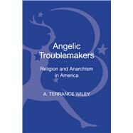 Angelic Troublemakers Religion and Anarchism in America by Wiley, A. Terrance, 9781623568139