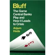 Bluff The Game Central Banks Play and How It Leads to Crisis by Hoda, Anjum, 9781780748139