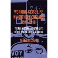 Working-Class Life in Northern England, 1945-2010 The Pre-History and After-Life of the Inbetweener Generation by Blackshaw, Tony, 9780230348141