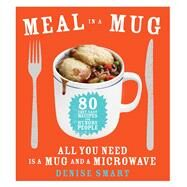 Meal in a Mug 80 Fast, Easy Recipes for Hungry People—All You Need Is a Mug and a Microwave by Smart, Denise, 9781476798141