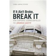 If It Ain't Broke, Break It: How Corporate Journalism Killed the Arkansas Gazette by Stephens, Donna Lampkin, 9781557288141