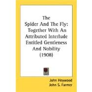Spider and the Fly : Together with an Attributed Interlude Entitled Gentleness and Nobility (1908) by Heywood, John; Farmer, John S., 9780548778142