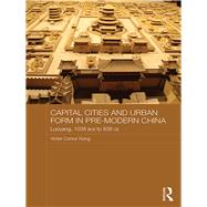 Capital Cities and Urban Form in Pre-modern China: Luoyang, 1038 BCE to 938 CE by Xiong; Victor C., 9781138648142