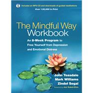The Mindful Way Workbook An 8-Week Program to Free Yourself from Depression and Emotional Distress by Teasdale, John D.; Williams, J. Mark G.; Segal, Zindel V.; Kabat-Zinn, Jon, 9781462508143