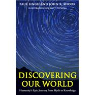 Discovering Our World: Humanity's Epic Journey from Myth to Knowledge by Singh, Paul; Shook, John R.; Dipalma, Matt, 9781939578143