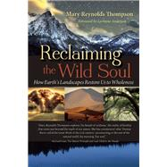 Reclaiming the Wild Soul How Earth's Landscapes Restore Us to Wholeness by Thompson, Mary Reynolds; Anderson, Lorraine, 9781940468143