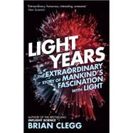 Light Years The Extraordinary Story of Mankind's Fascination with Light by Clegg, Brian, 9781848318144