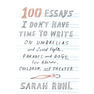 100 Essays I Don't Have Time to Write On Umbrellas and Sword Fights, Parades and Dogs, Fire Alarms, Children, and Theater by Ruhl, Sarah, 9780865478145