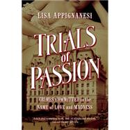 Trials of Passion: Crimes Committed in the Name of Love and Madness by Appignanesi, Lisa, 9781605988146