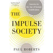 The Impulse Society America in the Age of Instant Gratification by Roberts, Paul, 9781608198146