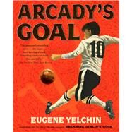 Arcady's Goal by Yelchin, Eugene; Yelchin, Eugene, 9781250068149