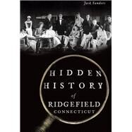 Hidden History of Ridgefield, Connecticut by Sanders, Jack, 9781467118149