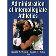 Administration of Intercollegiate Athletics by Weight, Erianne A., Ph.D.; Zullo, Robert H., Ph.D., 9781450468152