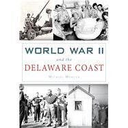 World War II and the Delaware Coast by Morgan, Michael, 9781467118156