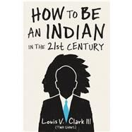 How to Be an Indian in the 21st Century by Clark, Louis V., III, 9780870208157