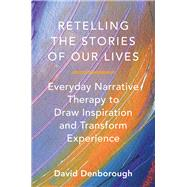 Retelling the Stories of Our Lives: Everyday Narrative Therapy to Draw Inspiration and Transform Experience by Denborough, David, 9780393708158