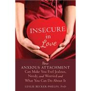Insecure in Love: How Anxious Attachment Can Make You Feel Jealous, Needy, and Worried and What You Can Do About It by Becker-Phelps, Leslie, Ph.D., 9781608828159