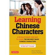 Learning Chinese Characters: A Revolutionary New Way to Learn and Remember the 800 Most Basic Chinese Characters by Matthews, Alison, 9780804838160