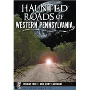 Haunted Roads of Western Pennsylvania by White, Thomas; Lavorgne, Tony, 9781467118163
