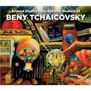 Beyond Duality: The Esoteric Realism of Beny Tchaicovsky by Tchaicovsky, Melitta, 9780867198164