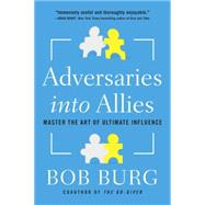 Adversaries into Allies: Master the Art of Ultimate Influence by Burg, Bob, 9781591848165
