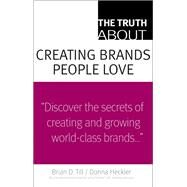 The Truth About Creating Brands People Love by Till, Brian D.; Heckler, Donna D., 9780137128167