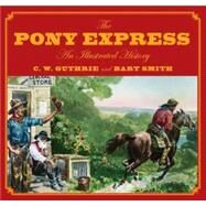 The Pony Express An Illustrated History by Guthrie, Carol; Smith, Bart, 9780762748167