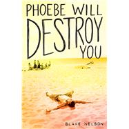 Phoebe Will Destroy You by Nelson, Blake, 9781481488167