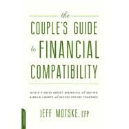 The Couple's Guide to Financial Compatibility: Avoid Fights About Spending and Saving & Build a Happy and Secure Future Together by Motske, Jeff, 9780738218168