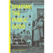 Shaping the Public Good: Women Making History in the Pacific Northwest by Armitage, Sue, 9780870718168